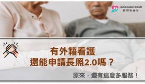 有外籍看護還能申請長照2.0嗎?原來還有這麼多服務!